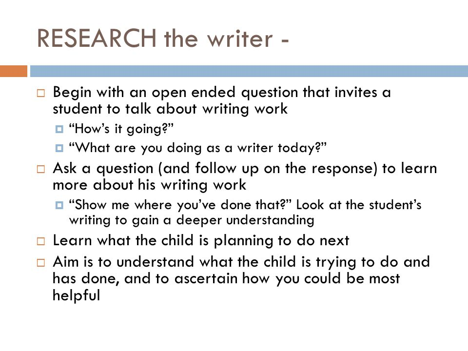 RESEARCH the writer - Begin with an open ended question that invites a student to talk about writing work.