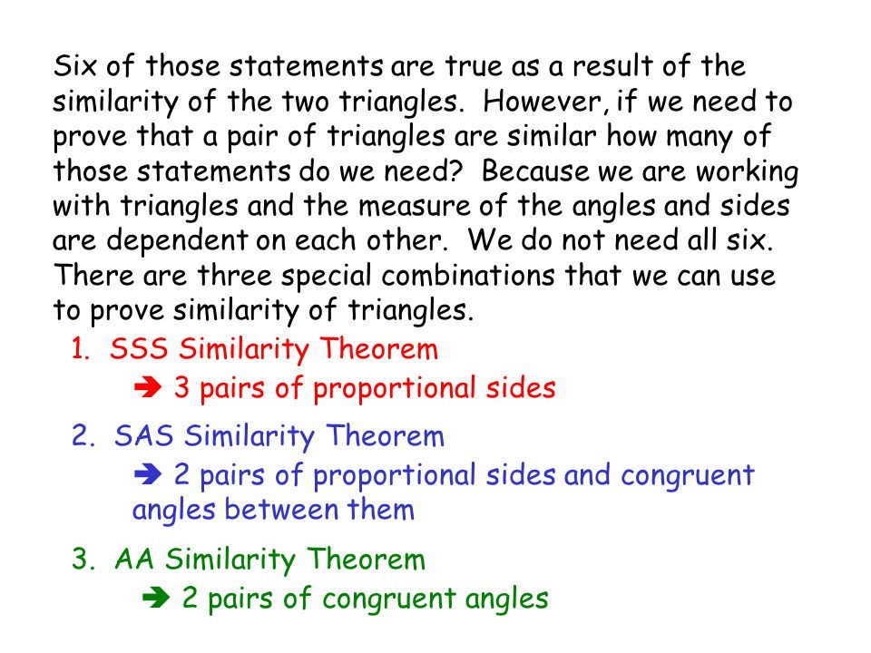 Six of those statements are true as a result of the similarity of the two triangles. However, if we need to prove that a pair of triangles are similar how many of those statements do we need Because we are working with triangles and the measure of the angles and sides are dependent on each other. We do not need all six. There are three special combinations that we can use to prove similarity of triangles.