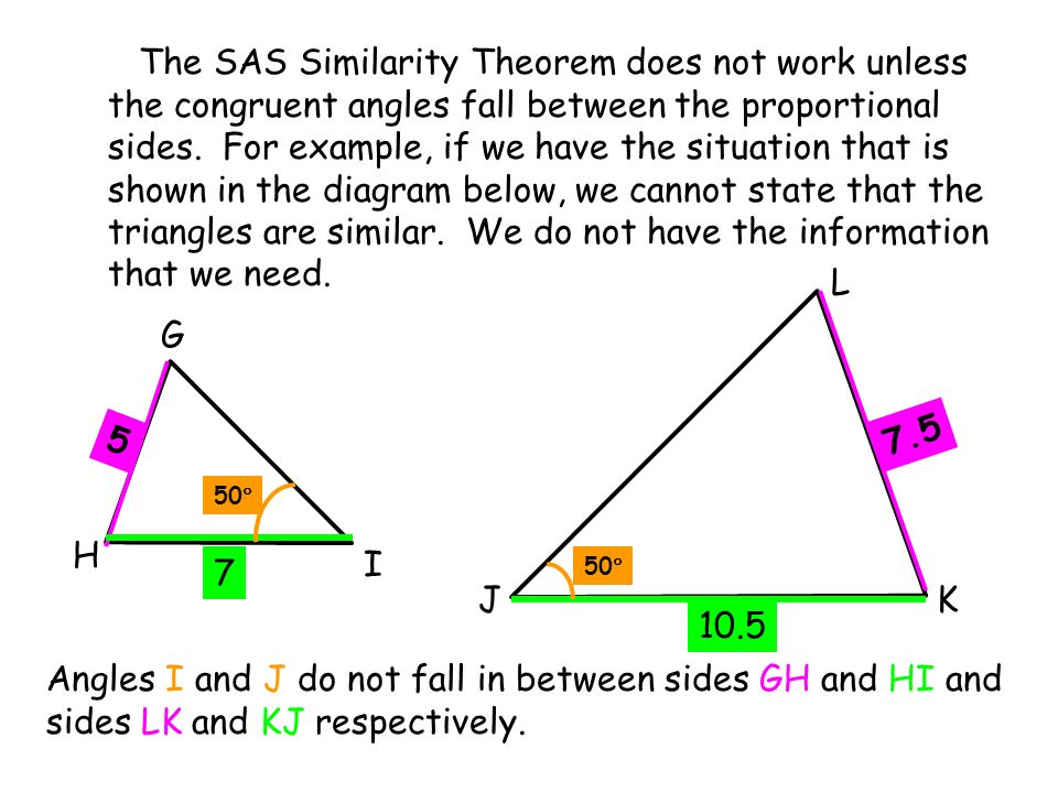The SAS Similarity Theorem does not work unless the congruent angles fall between the proportional sides. For example, if we have the situation that is shown in the diagram below, we cannot state that the triangles are similar. We do not have the information that we need.