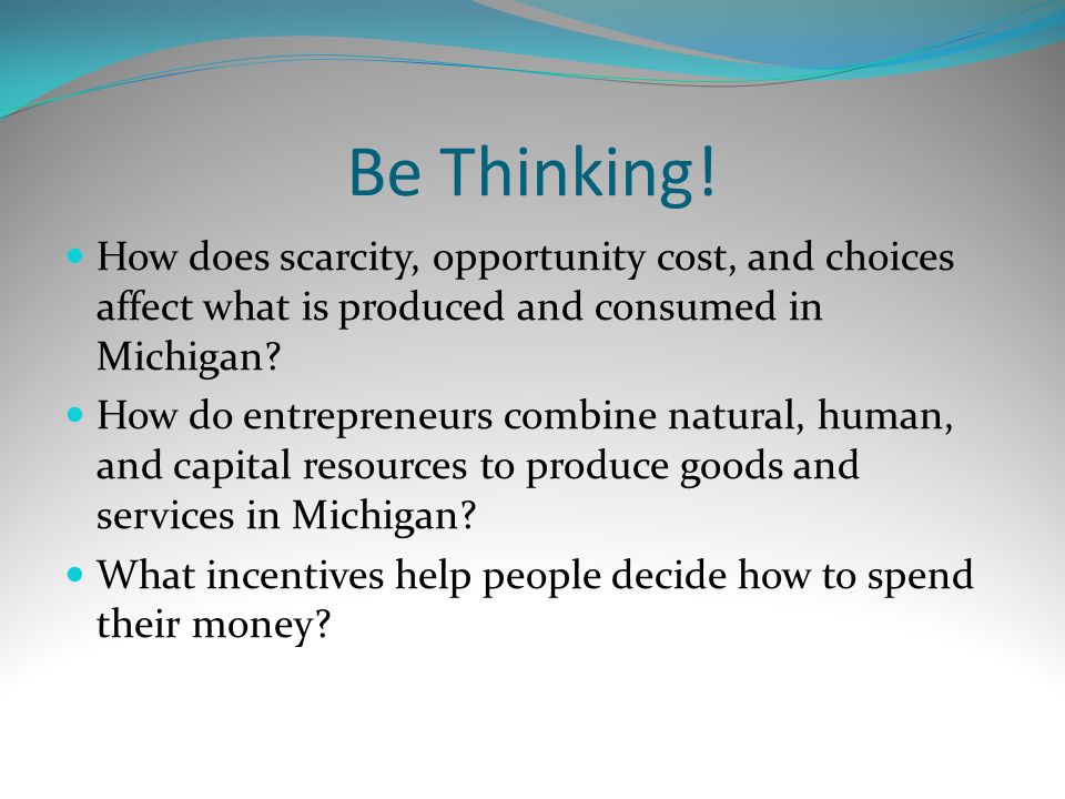 Be Thinking! How does scarcity, opportunity cost, and choices affect what is produced and consumed in Michigan