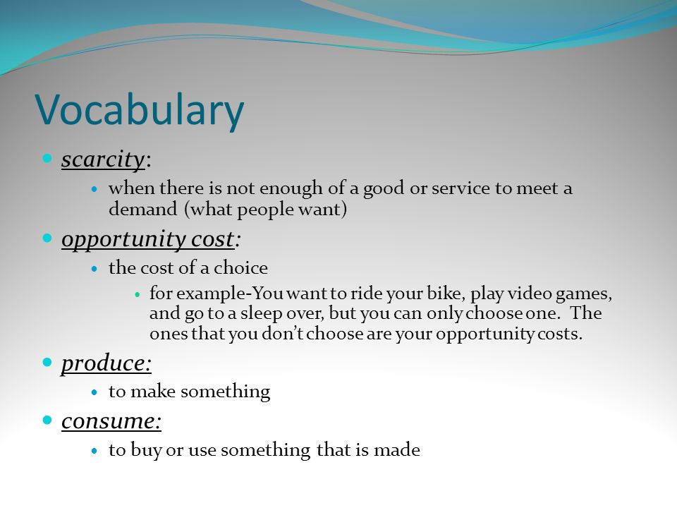 Vocabulary scarcity: opportunity cost: produce: consume: