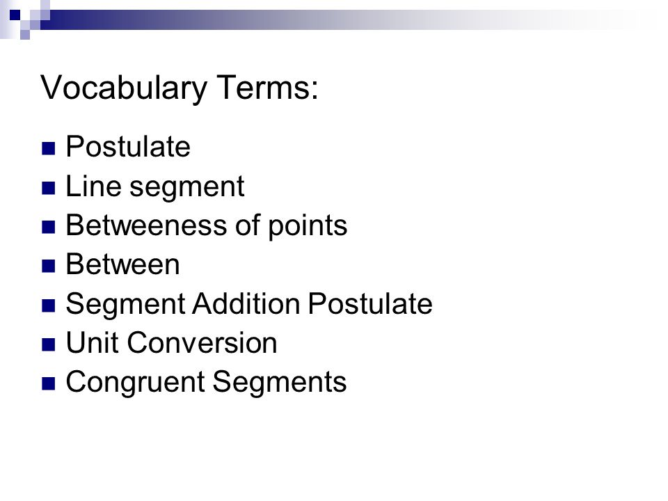 Vocabulary Terms: Postulate Line segment Betweeness of points Between