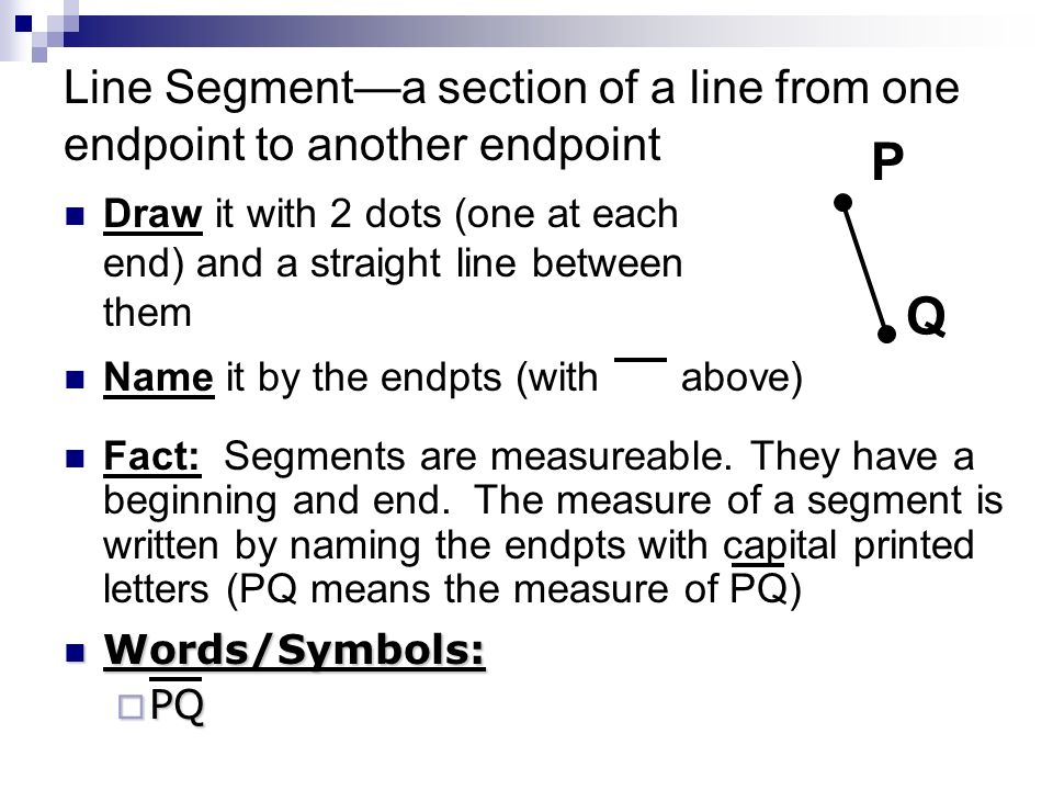 Line Segment—a section of a line from one endpoint to another endpoint