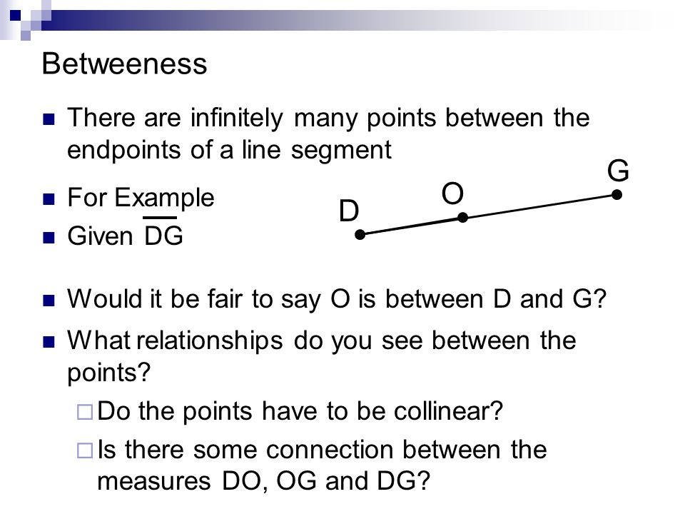 Betweeness There are infinitely many points between the endpoints of a line segment. G. O. For Example.