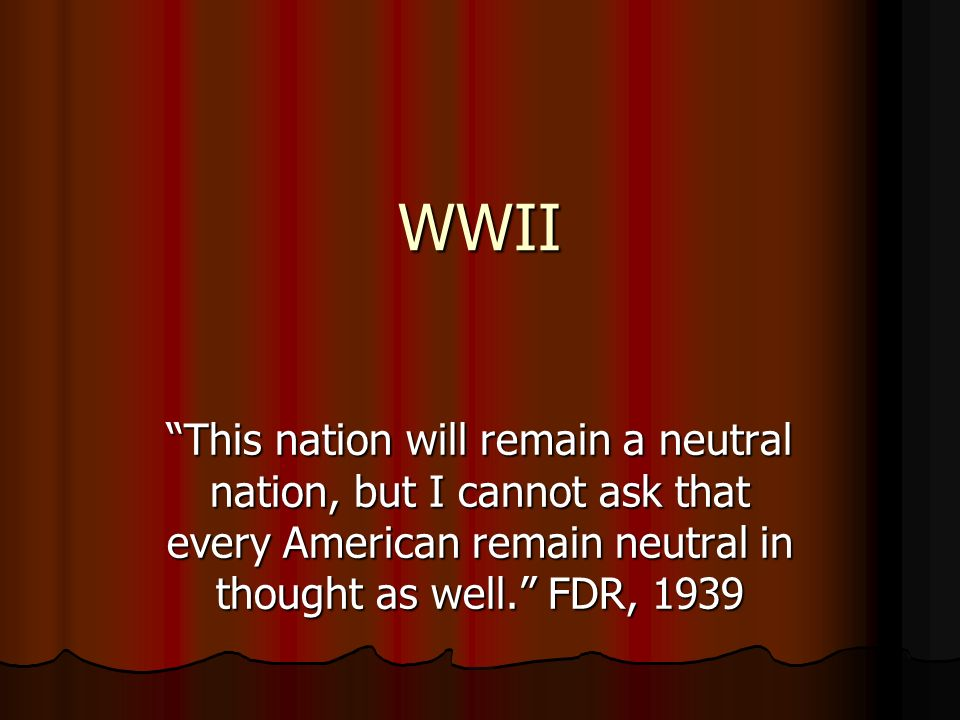 WWII This nation will remain a neutral nation, but I cannot ask that every American remain neutral in thought as well. FDR, 1939.