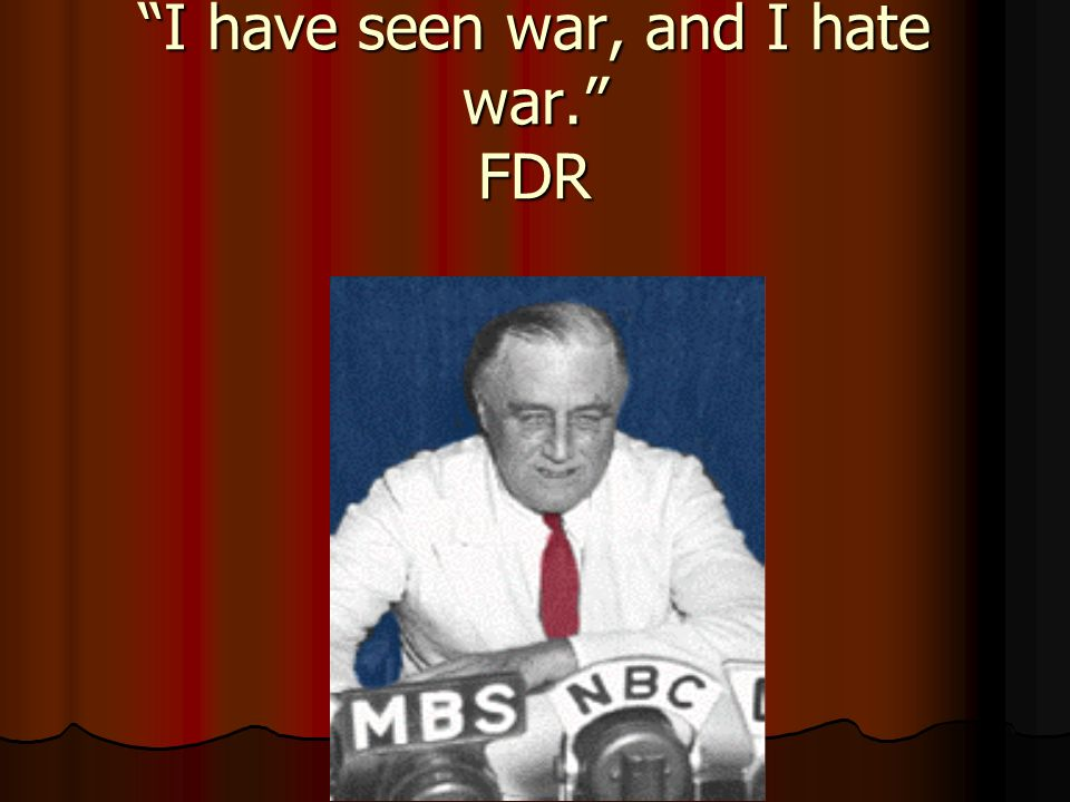 I have seen war, and I hate war. FDR