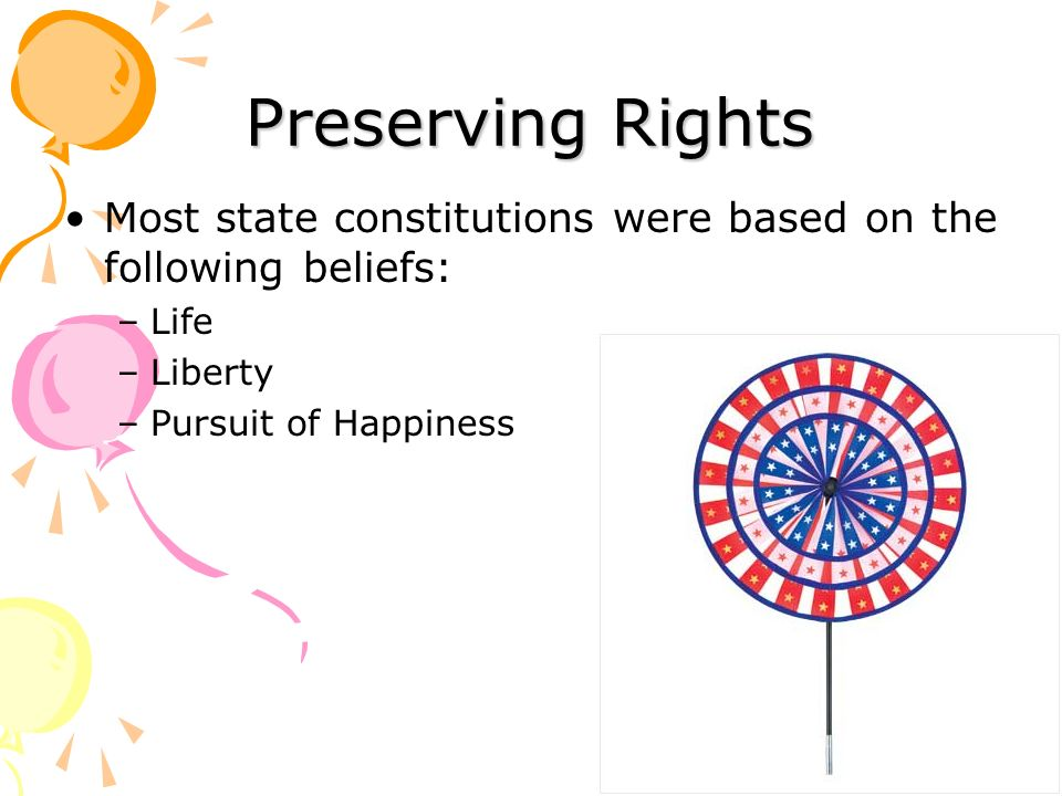 Preserving Rights Most state constitutions were based on the following beliefs: Life.