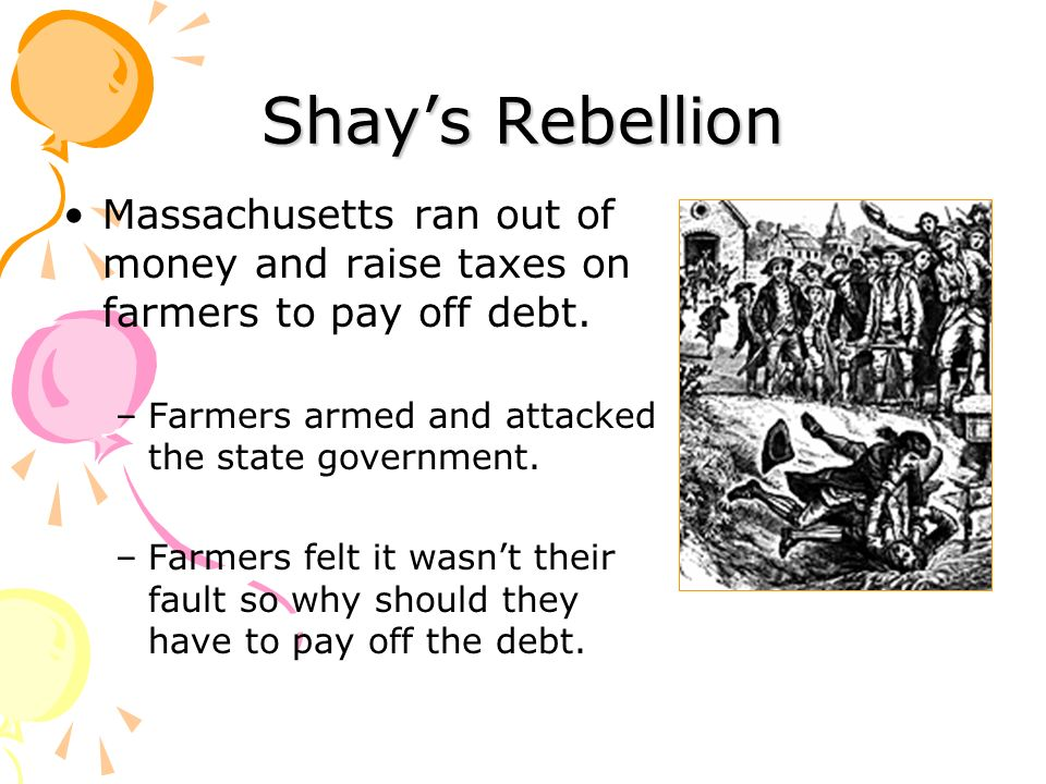 Shay's Rebellion Massachusetts ran out of money and raise taxes on farmers to pay off debt. Farmers armed and attacked the state government.