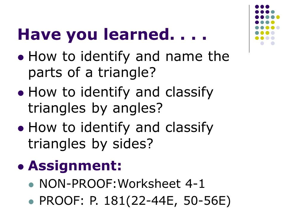 Have you learned. . . . How to identify and name the parts of a triangle How to identify and classify triangles by angles