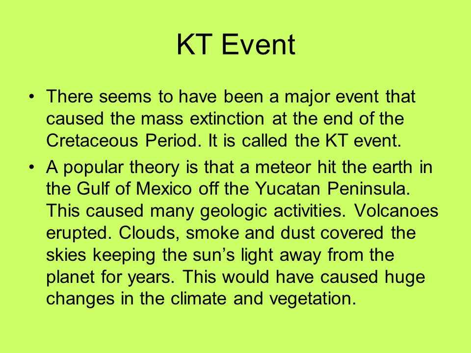 KT Event There seems to have been a major event that caused the mass extinction at the end of the Cretaceous Period. It is called the KT event.