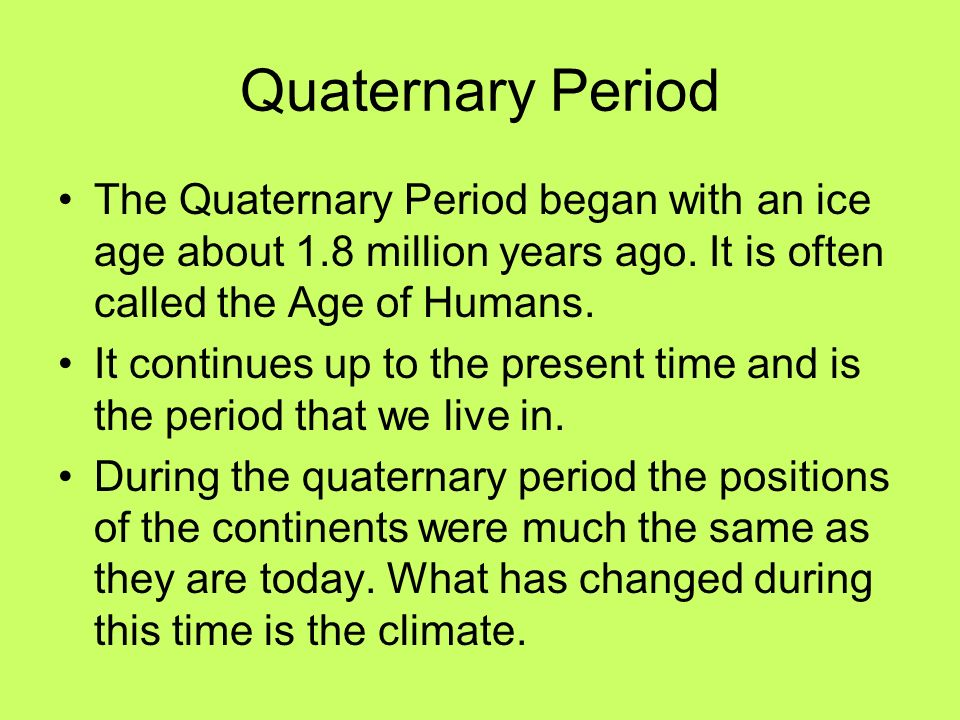 Quaternary Period The Quaternary Period began with an ice age about 1.8 million years ago. It is often called the Age of Humans.