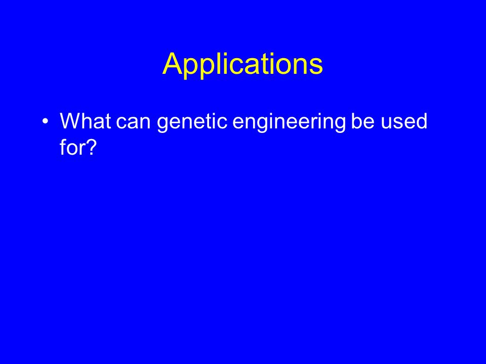 Applications What can genetic engineering be used for