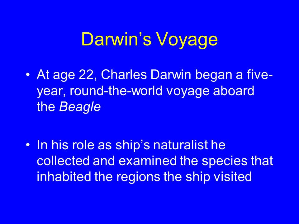 Darwin's Voyage At age 22, Charles Darwin began a five-year, round-the-world voyage aboard the Beagle.