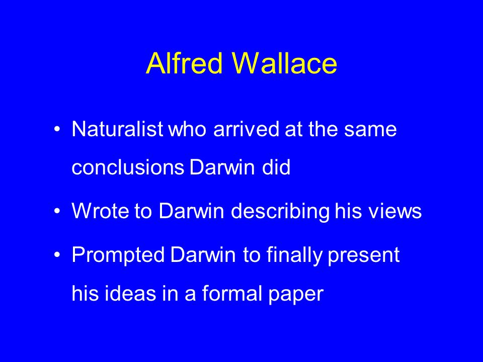 Alfred Wallace Naturalist who arrived at the same conclusions Darwin did. Wrote to Darwin describing his views.