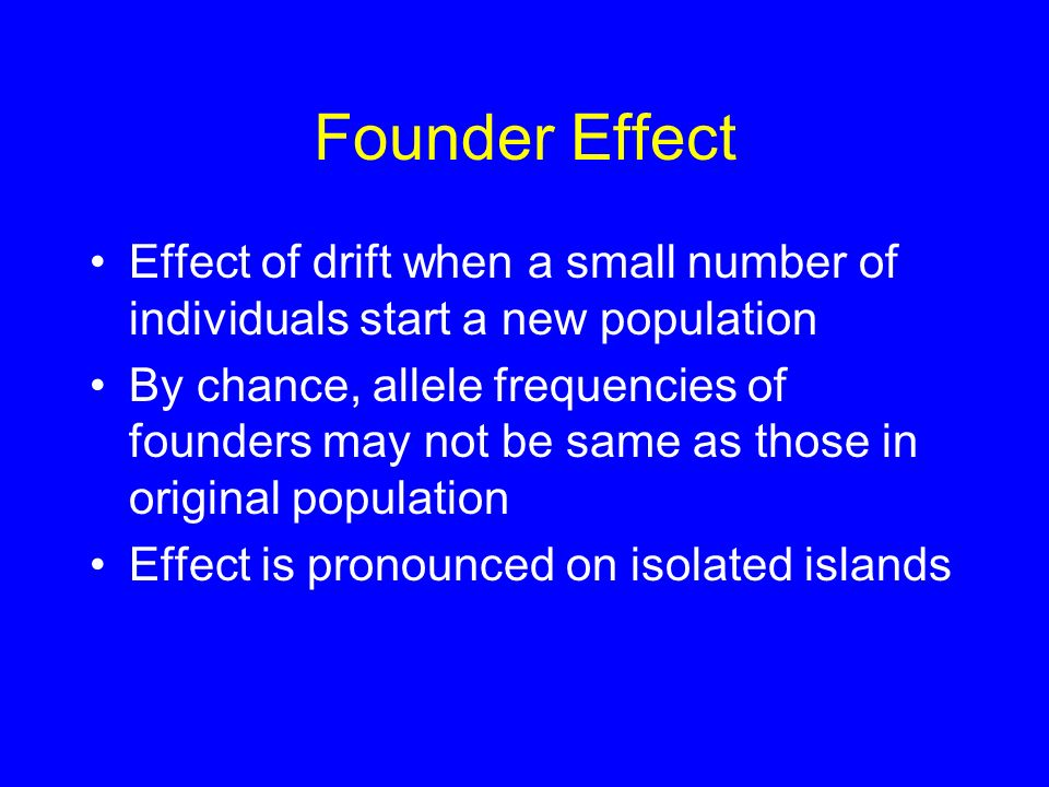 Founder Effect Effect of drift when a small number of individuals start a new population.