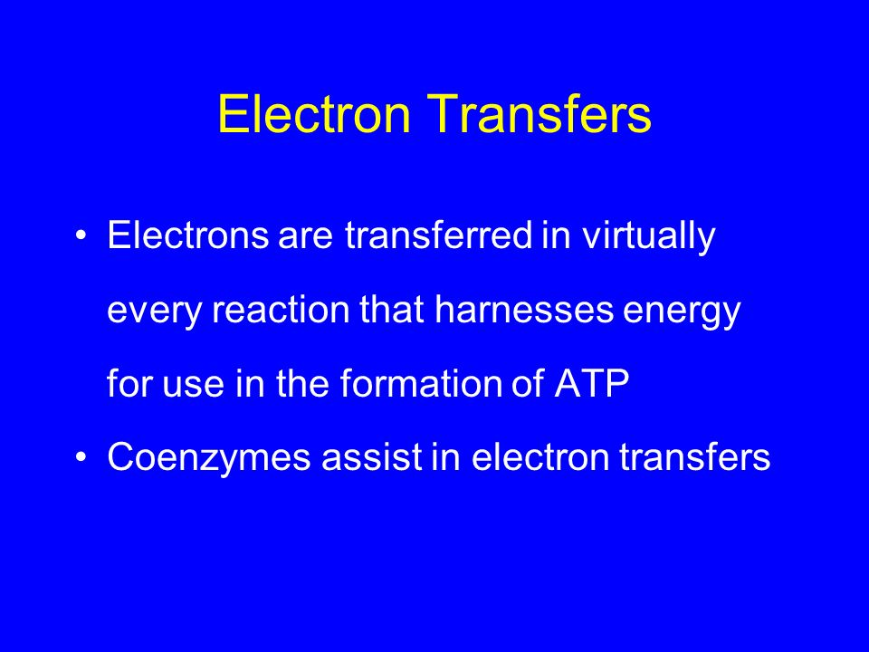 Electron Transfers Electrons are transferred in virtually every reaction that harnesses energy for use in the formation of ATP.