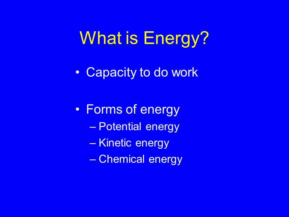 What is Energy Capacity to do work Forms of energy Potential energy