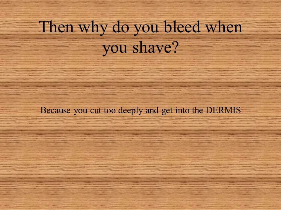 Then why do you bleed when you shave