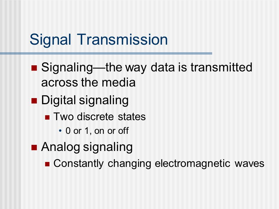 Signal Transmission Signaling—the way data is transmitted across the media. Digital signaling. Two discrete states.