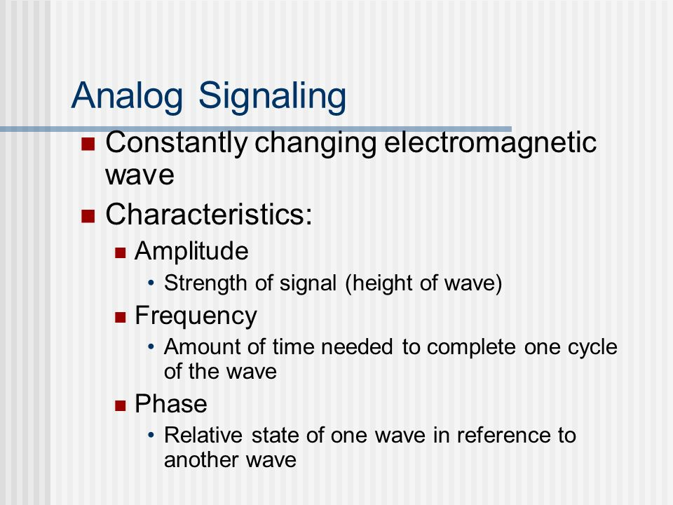 Analog Signaling Constantly changing electromagnetic wave