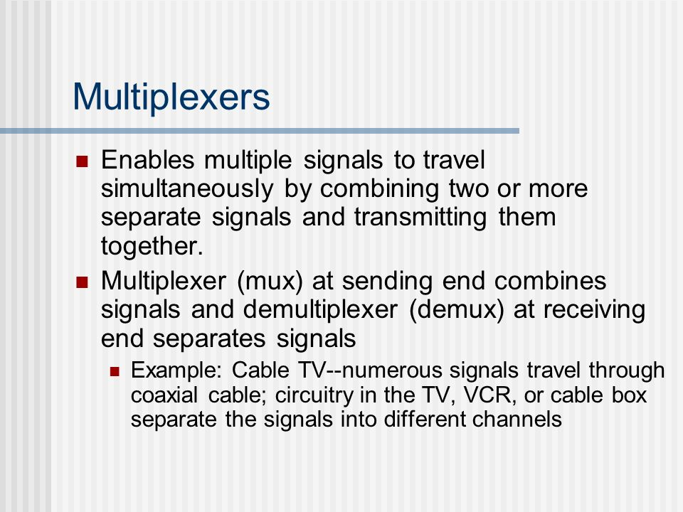Multiplexers Enables multiple signals to travel simultaneously by combining two or more separate signals and transmitting them together.