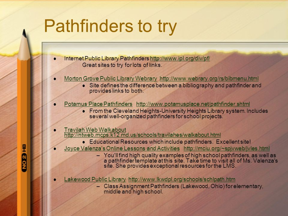Pathfinders to try Internet Public Library Pathfinders http://www.ipl.org/div/pf/ Great sites to try for lots of links.