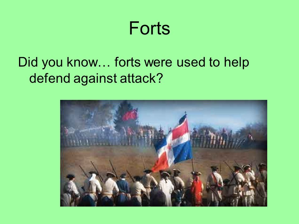 Forts Did you know… forts were used to help defend against attack