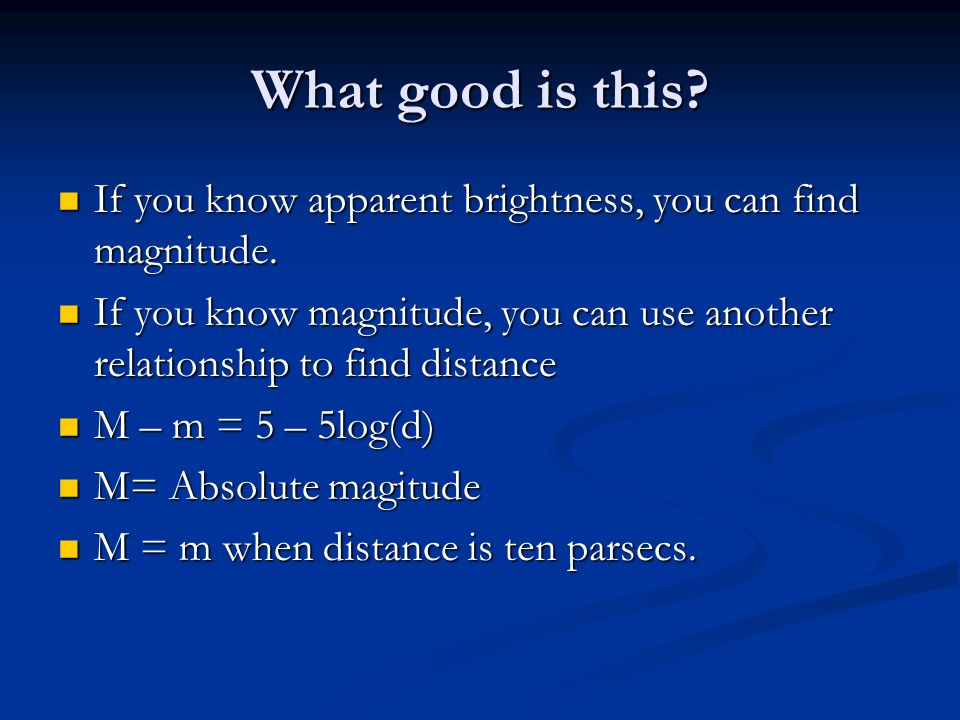 What good is this If you know apparent brightness, you can find magnitude. If you know magnitude, you can use another relationship to find distance.