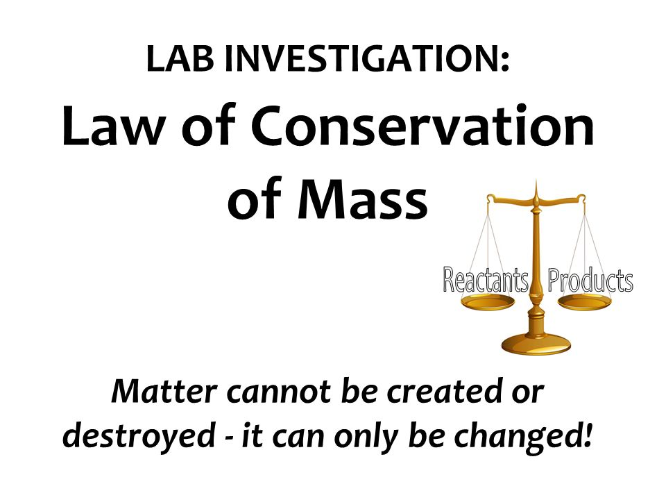 conservation of mass lab The lab groups should report their results on the paper posted on the board so  that  key concept 1: the law of conservation of mass states that mass is neither .