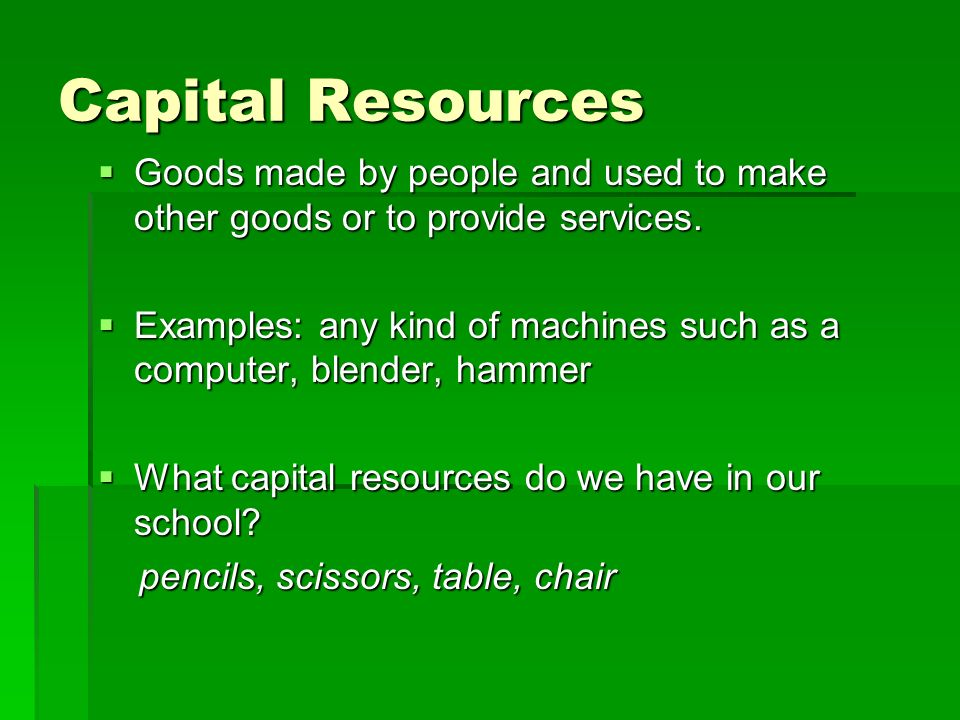 Capital Resources Goods made by people and used to make other goods or to provide services.