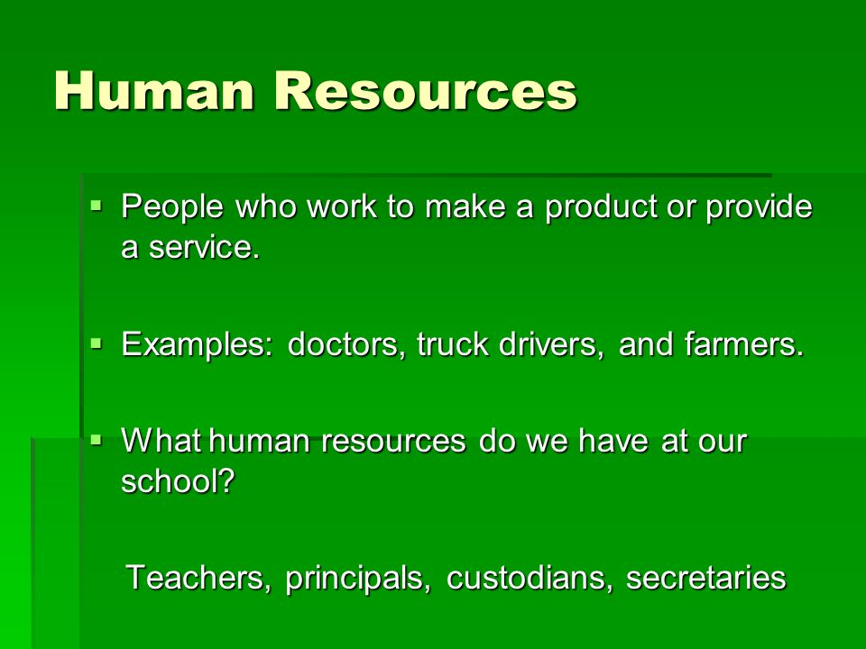 Human Resources People who work to make a product or provide a service. Examples: doctors, truck drivers, and farmers.