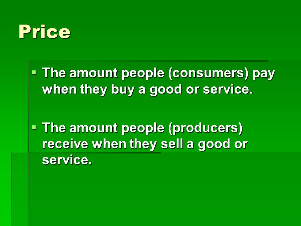 Price The amount people (consumers) pay when they buy a good or service.