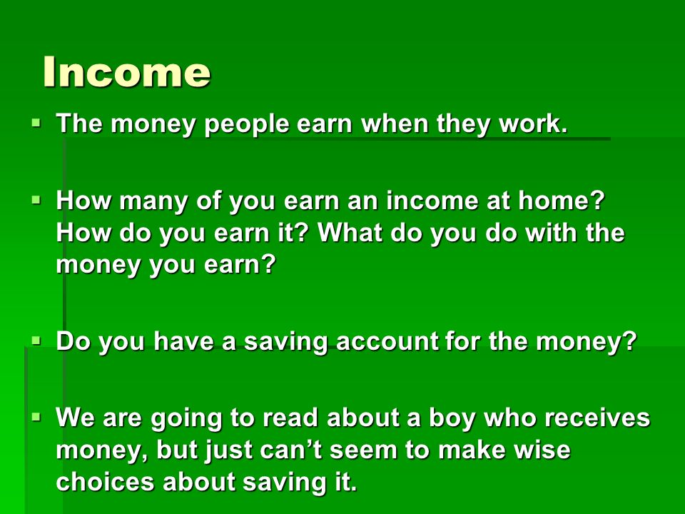 Income The money people earn when they work.