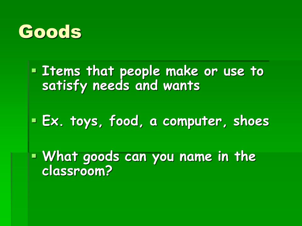 Goods Items that people make or use to satisfy needs and wants