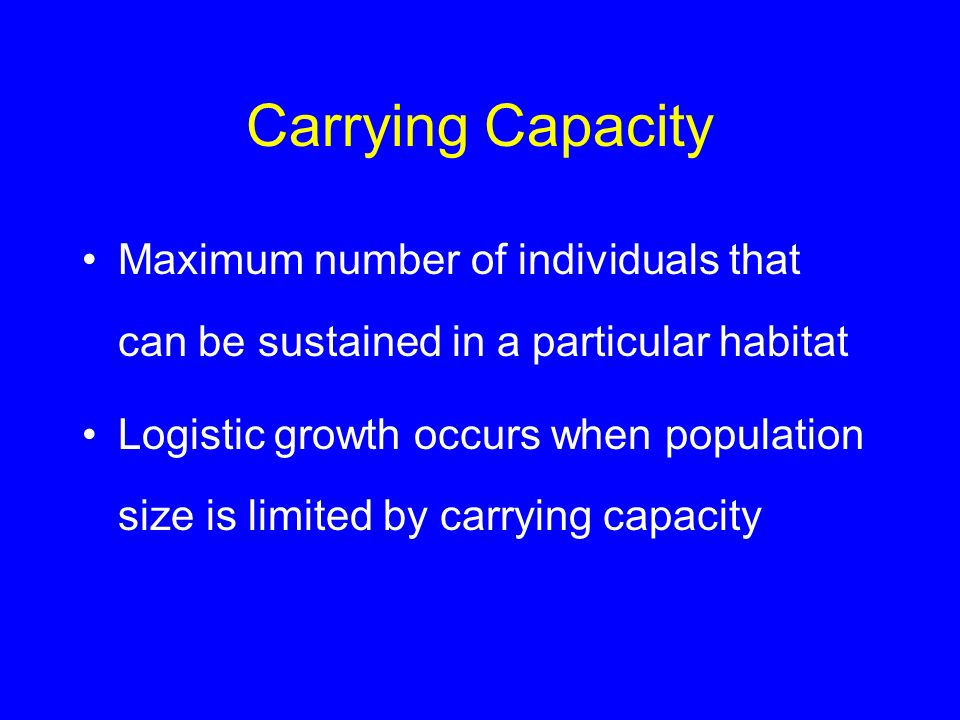 Carrying Capacity Maximum number of individuals that can be sustained in a particular habitat.