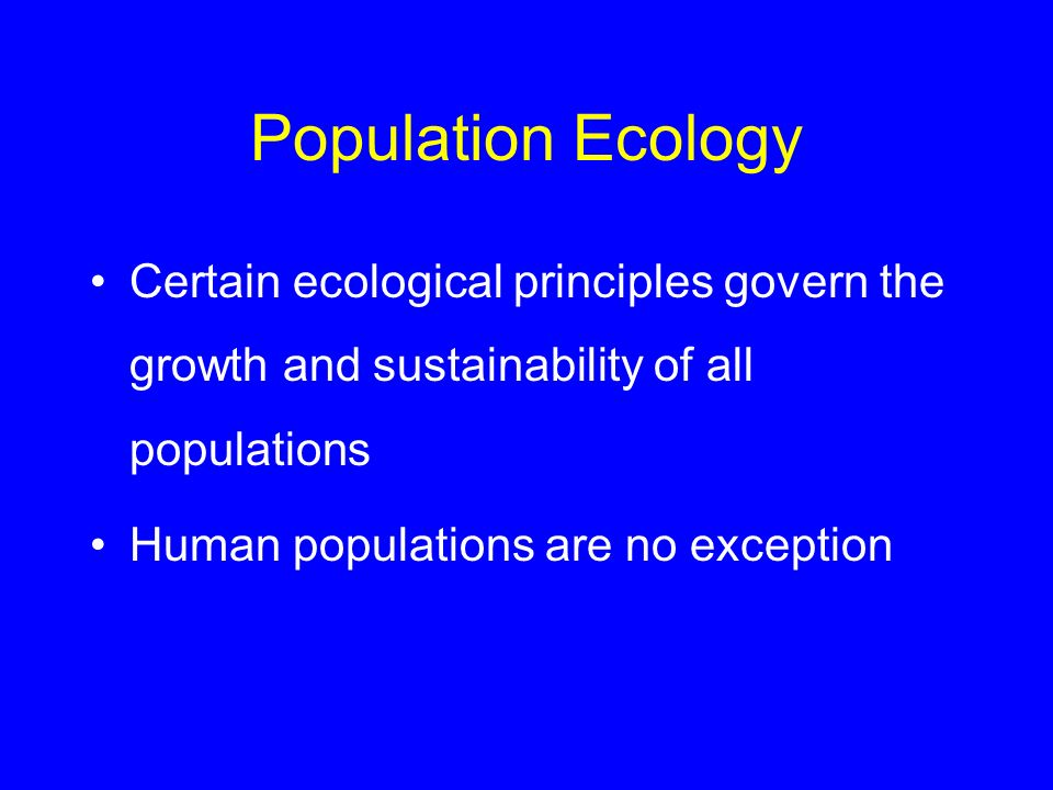 Population Ecology Certain ecological principles govern the growth and sustainability of all populations.