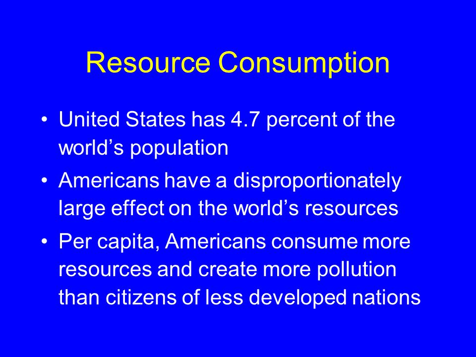 Resource Consumption United States has 4.7 percent of the world's population.