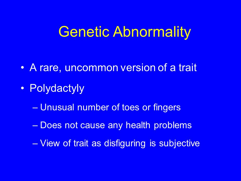Genetic Abnormality A rare, uncommon version of a trait Polydactyly