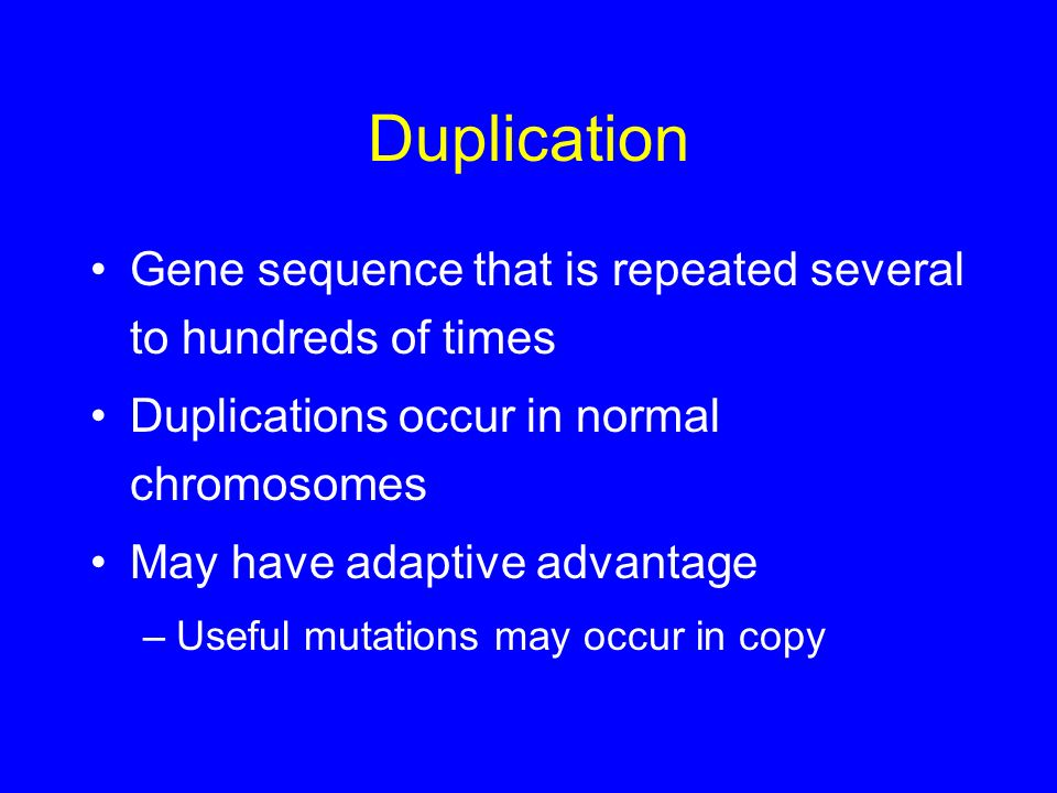 Duplication Gene sequence that is repeated several to hundreds of times. Duplications occur in normal chromosomes.