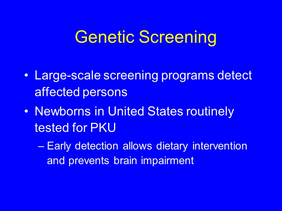 Genetic Screening Large-scale screening programs detect affected persons. Newborns in United States routinely tested for PKU.