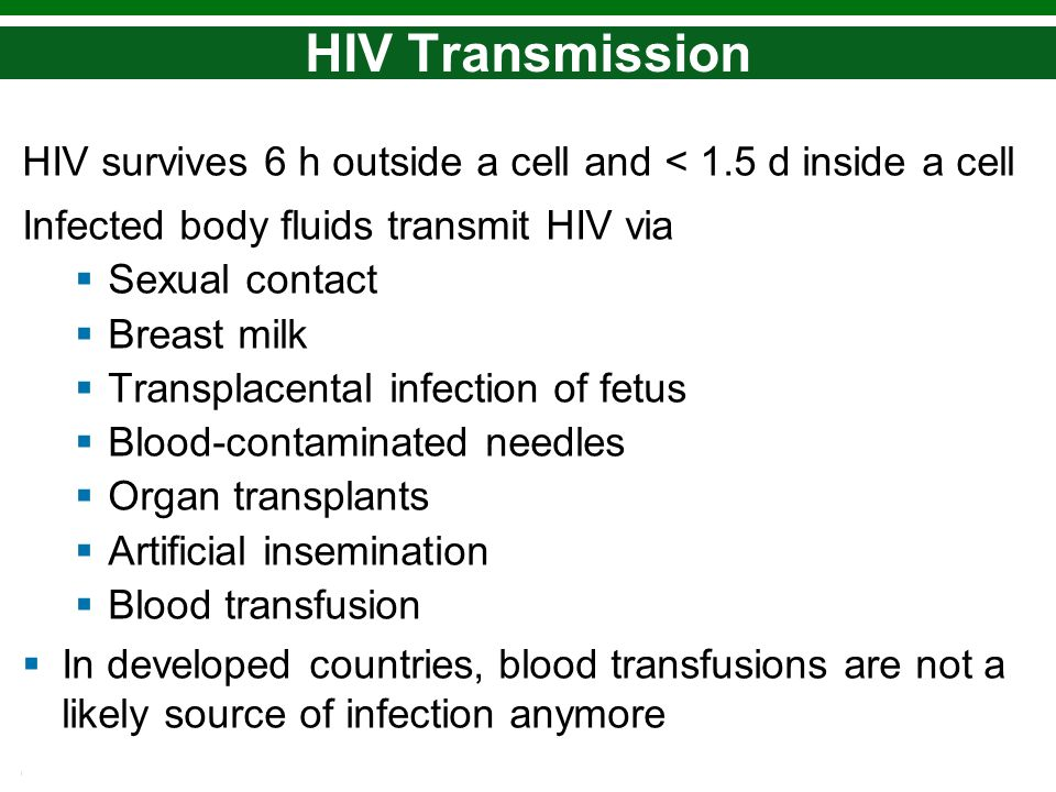 HIV Transmission HIV survives 6 h outside a cell and < 1.5 d inside a cell. Infected body fluids transmit HIV via.