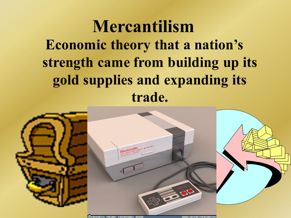 Mercantilism Economic theory that a nation's strength came from building up its gold supplies and expanding its trade.