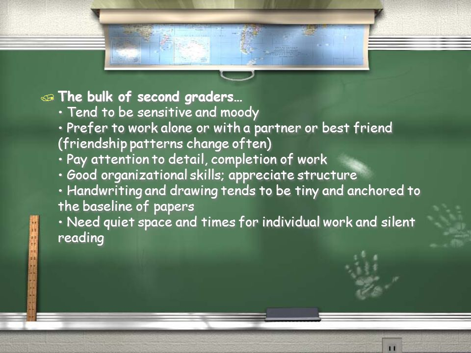 The bulk of second graders… • Tend to be sensitive and moody • Prefer to work alone or with a partner or best friend (friendship patterns change often) • Pay attention to detail, completion of work • Good organizational skills; appreciate structure • Handwriting and drawing tends to be tiny and anchored to the baseline of papers • Need quiet space and times for individual work and silent reading