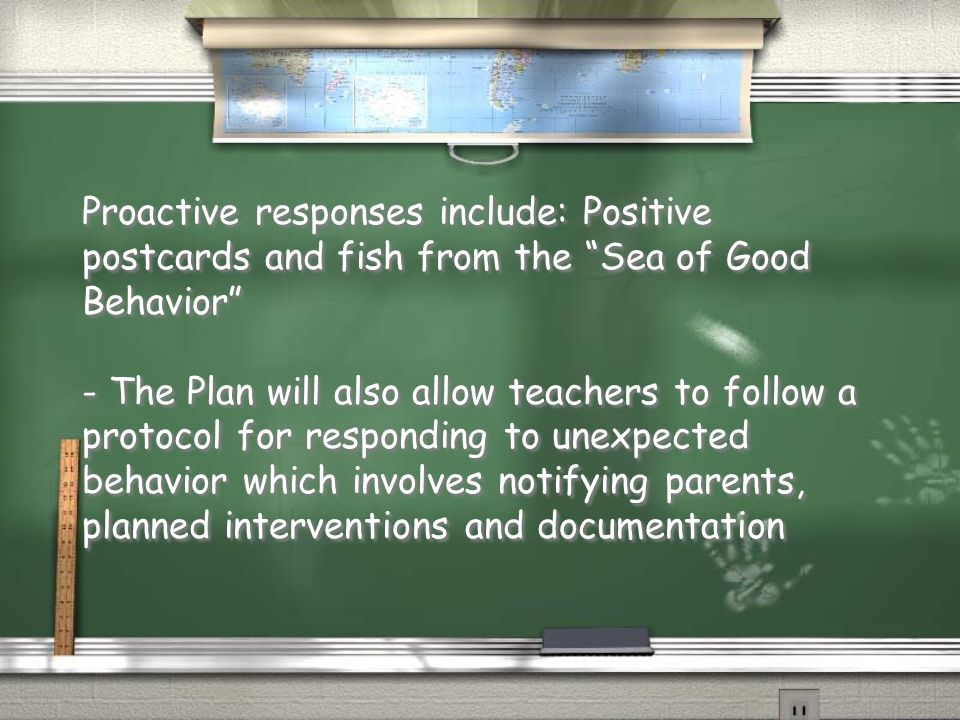 Proactive responses include: Positive postcards and fish from the Sea of Good Behavior - The Plan will also allow teachers to follow a protocol for responding to unexpected behavior which involves notifying parents, planned interventions and documentation