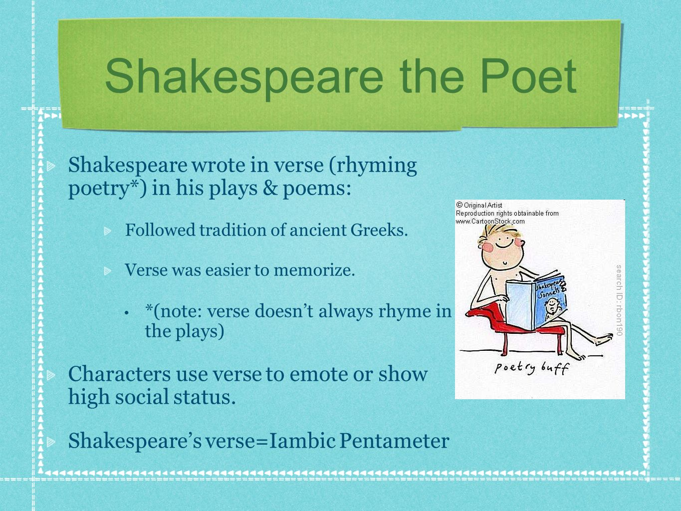 Shakespeare the Poet Shakespeare wrote in verse (rhyming poetry*) in his plays & poems: Followed tradition of ancient Greeks.