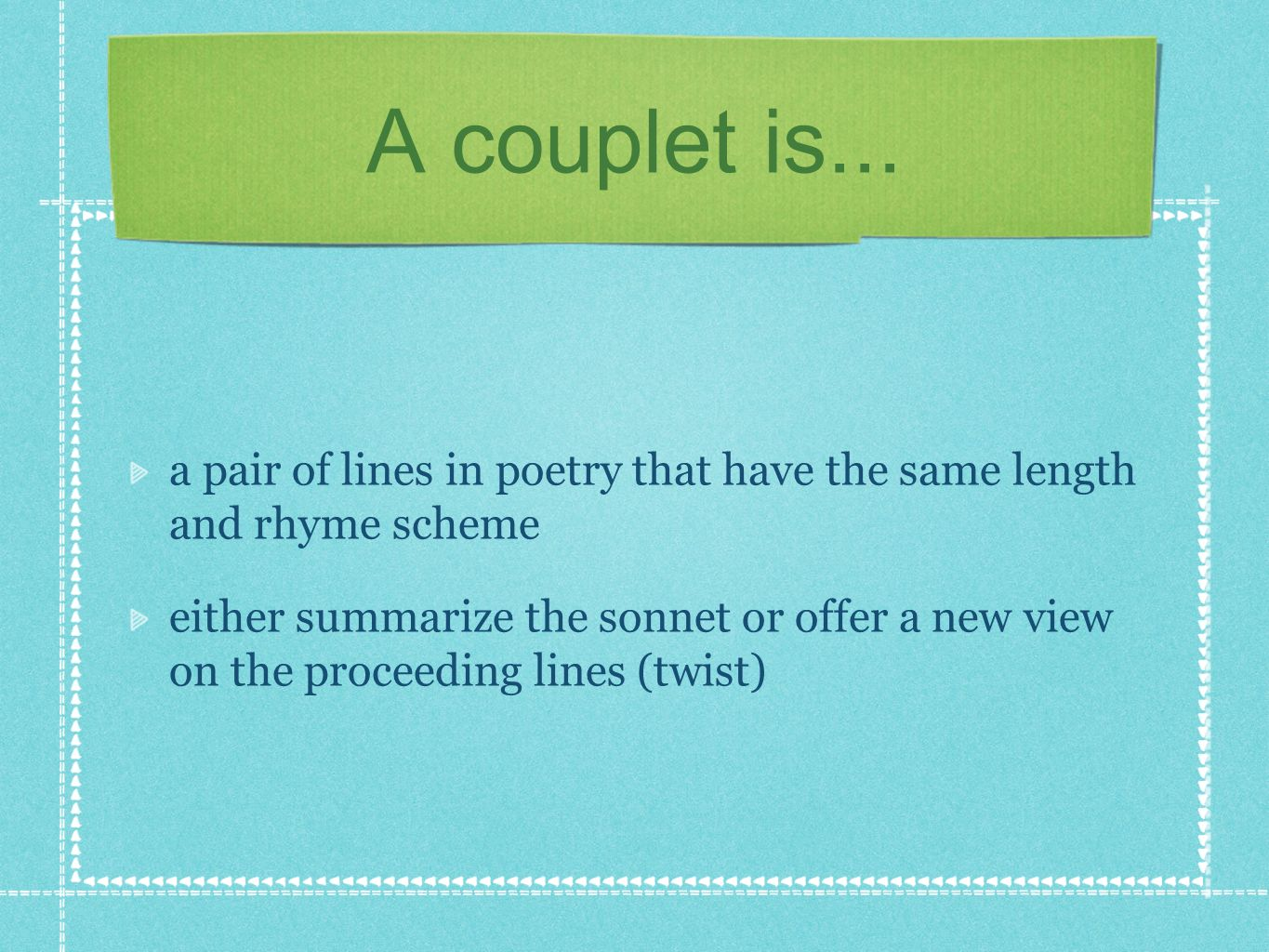 A couplet is... a pair of lines in poetry that have the same length and rhyme scheme.