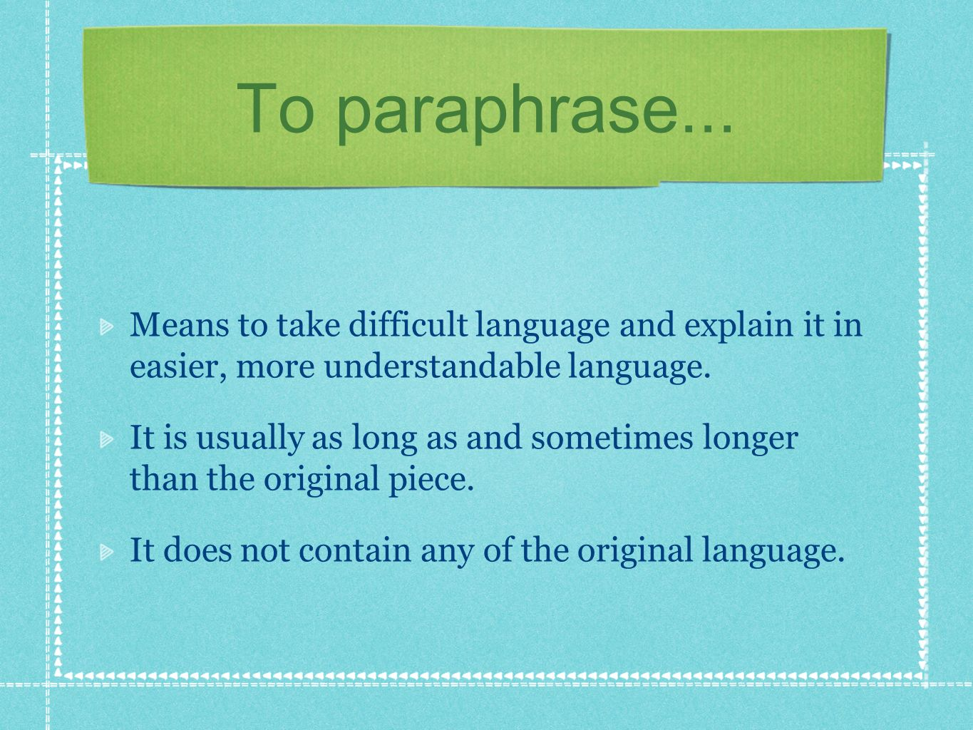 To paraphrase... Means to take difficult language and explain it in easier, more understandable language.