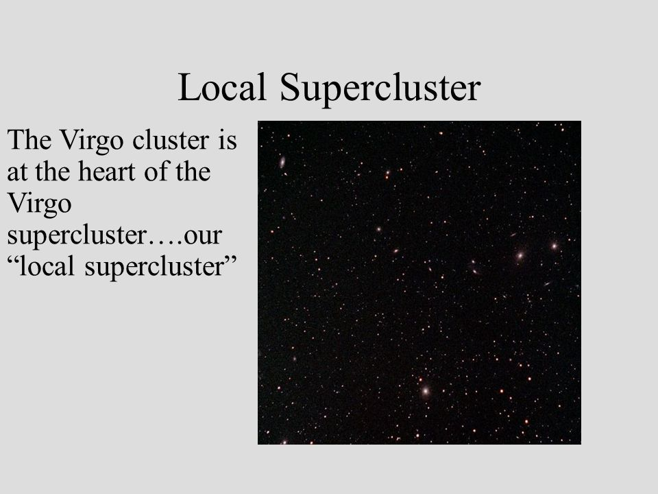 Local Supercluster The Virgo cluster is at the heart of the Virgo supercluster….our local supercluster