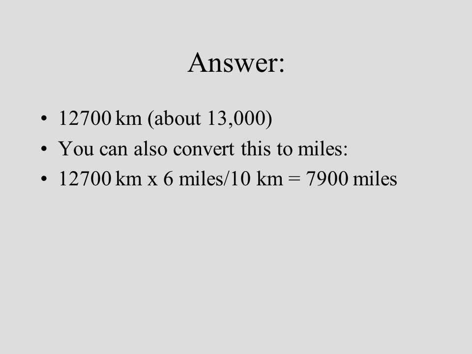 Answer: 12700 km (about 13,000) You can also convert this to miles: