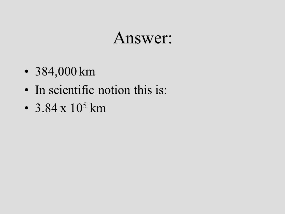 Answer: 384,000 km In scientific notion this is: 3.84 x 105 km